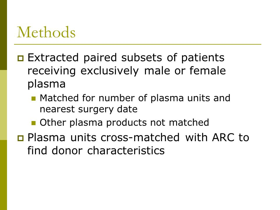 Methods  Extracted paired subsets of patients receiving exclusively male or female plasma Matched for number of plasma units and nearest surgery date Other plasma products not matched  Plasma units cross-matched with ARC to find donor characteristics