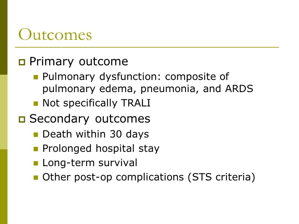 Outcomes  Primary outcome Pulmonary dysfunction: composite of pulmonary edema, pneumonia, and ARDS Not specifically TRALI  Secondary outcomes Death