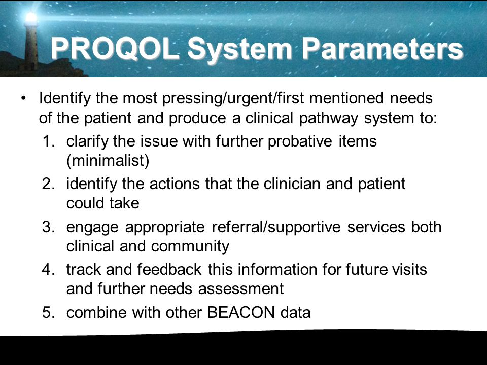 Identify the most pressing/urgent/first mentioned needs of the patient and produce a clinical pathway system to: 1.clarify the issue with further probative items (minimalist) 2.identify the actions that the clinician and patient could take 3.engage appropriate referral/supportive services both clinical and community 4.track and feedback this information for future visits and further needs assessment 5.combine with other BEACON data PROQOL System Parameters