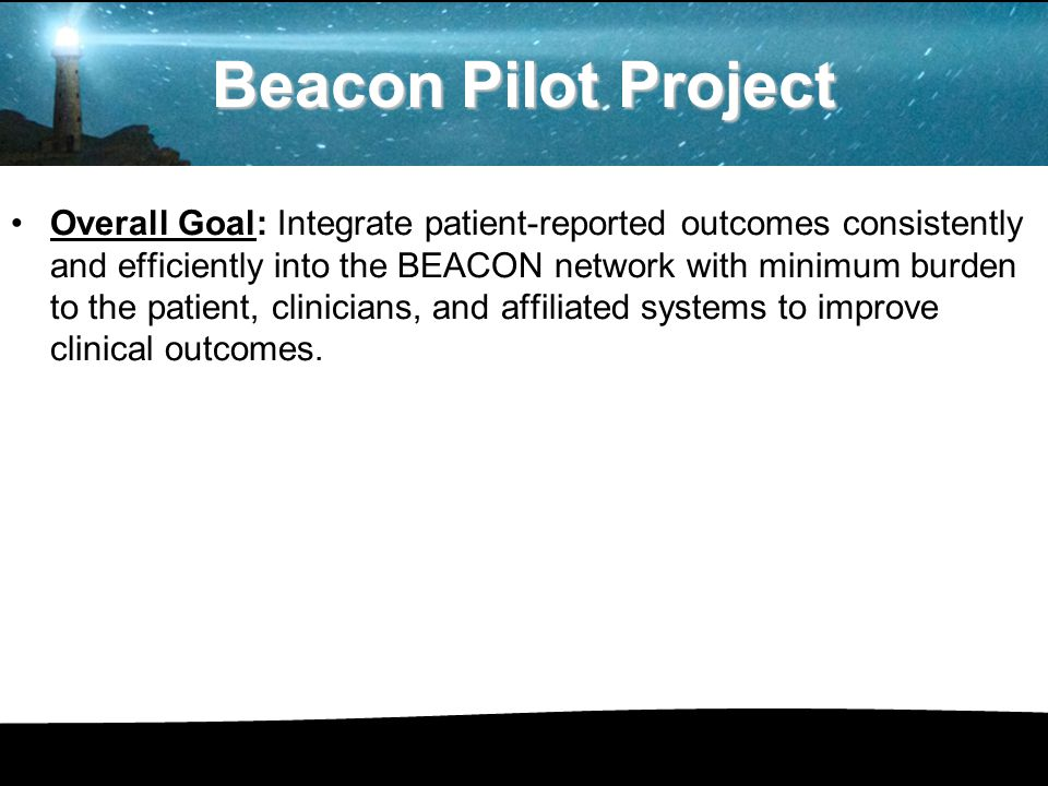 Beacon Pilot Project Overall Goal: Integrate patient-reported outcomes consistently and efficiently into the BEACON network with minimum burden to the patient, clinicians, and affiliated systems to improve clinical outcomes.