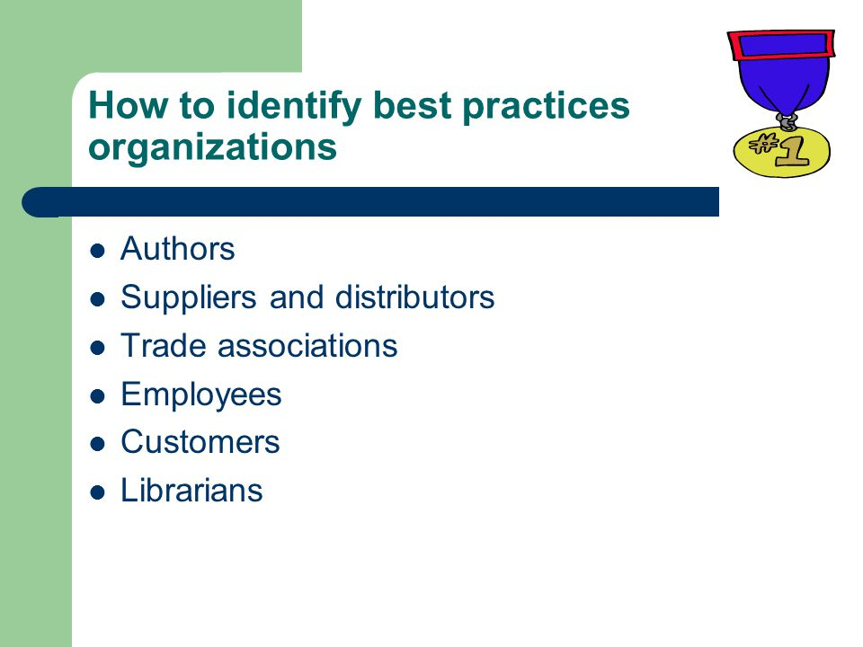 How to identify best practices organizations Authors Suppliers and distributors Trade associations Employees Customers Librarians
