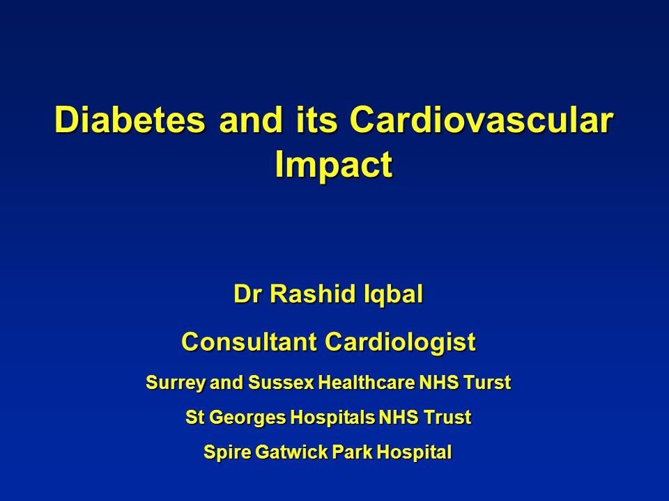 Diabetes and its Cardiovascular Impact Dr Rashid Iqbal Consultant Cardiologist Surrey and Sussex Healthcare NHS Turst St Georges Hospitals NHS Trust S