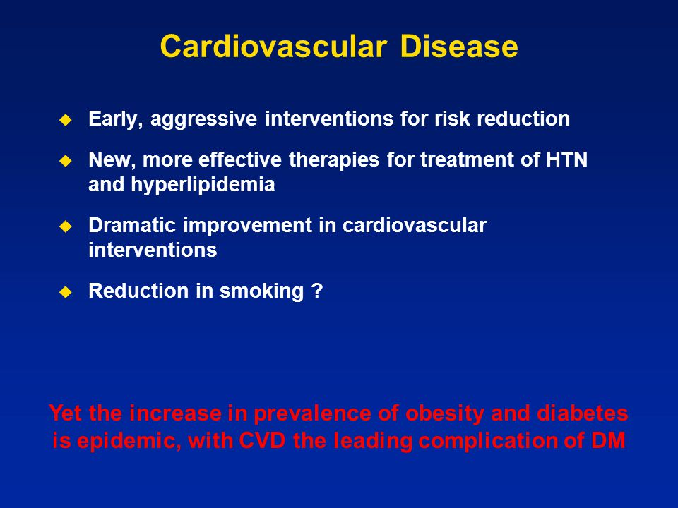 Cardiovascular Disease   Early, aggressive interventions for risk reduction   New, more effective therapies for treatment of HTN and hyperlipidemi