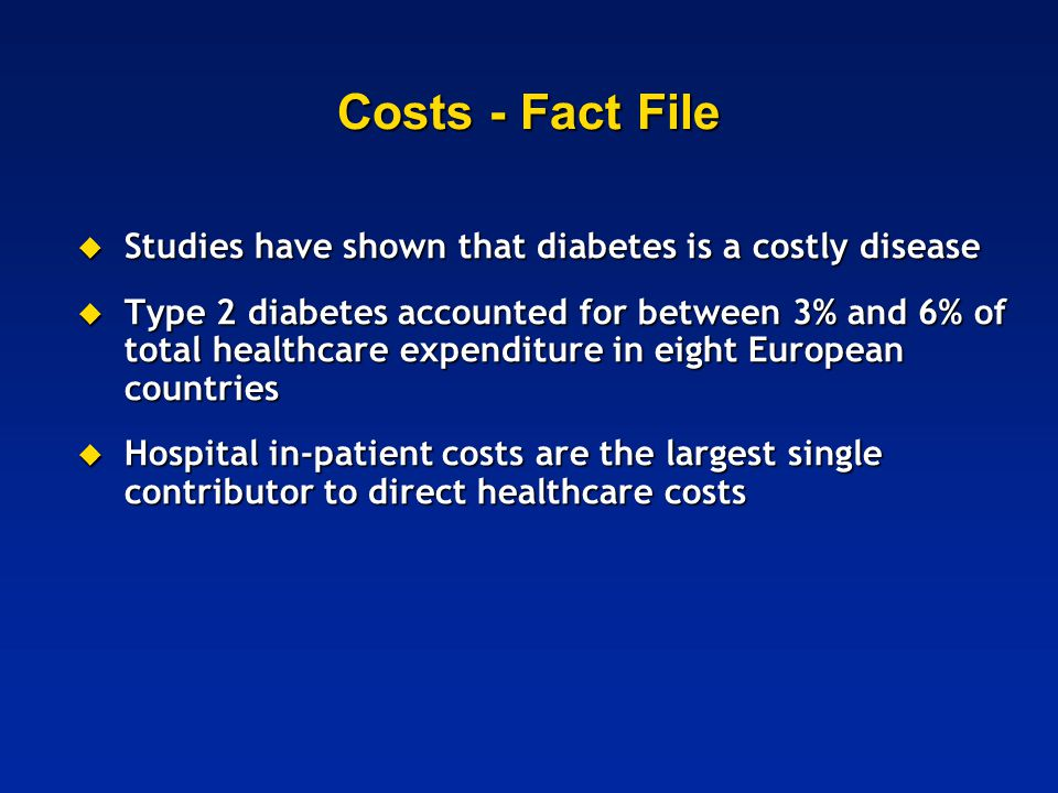 Costs - Fact File  Studies have shown that diabetes is a costly disease  Type 2 diabetes accounted for between 3% and 6% of total healthcare expendi