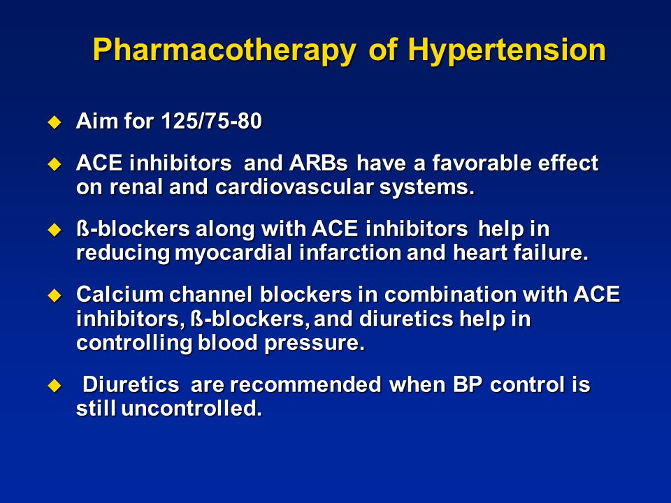 Pharmacotherapy of Hypertension  Aim for 125/75-80  ACE inhibitors and ARBs have a favorable effect on renal and cardiovascular systems.  ß-blocker