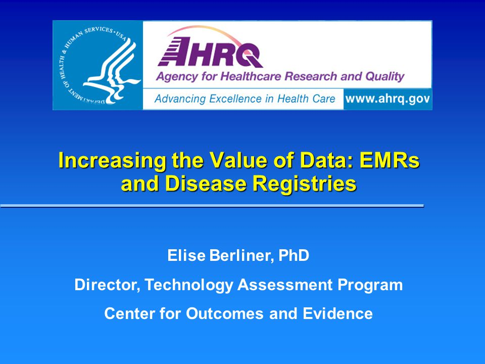 Increasing the Value of Data: EMRs and Disease Registries Elise Berliner, PhD Director, Technology Assessment Program Center for Outcomes and Evidence