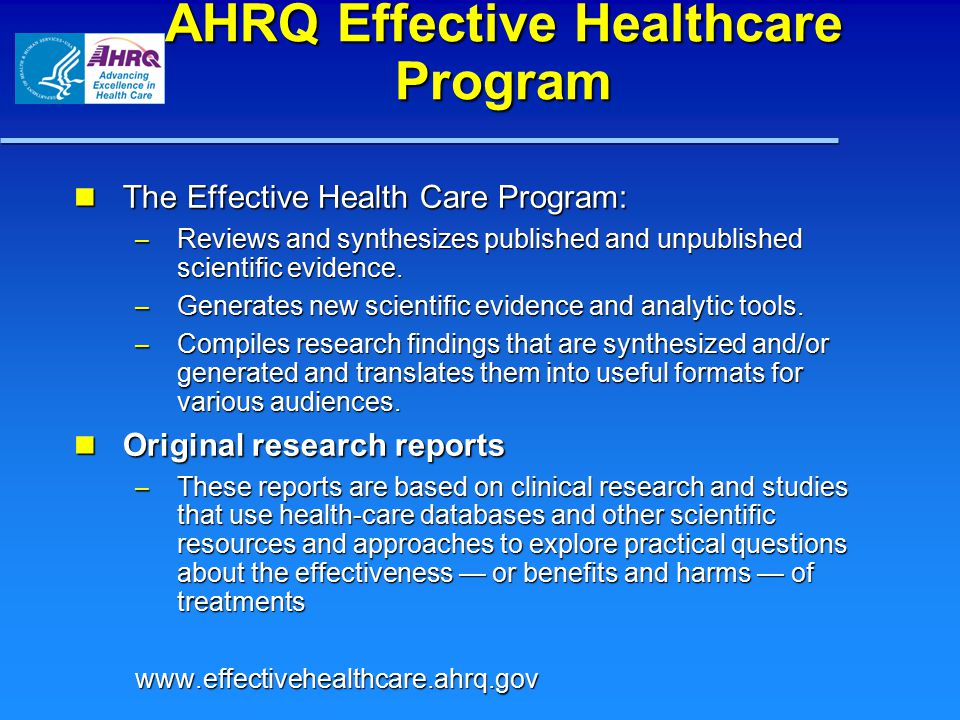AHRQ Effective Healthcare Program The Effective Health Care Program: The Effective Health Care Program: – Reviews and synthesizes published and unpubl