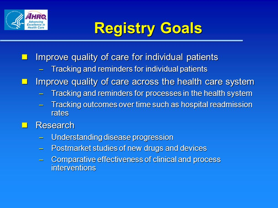 Registry Goals Improve quality of care for individual patients Improve quality of care for individual patients – Tracking and reminders for individual