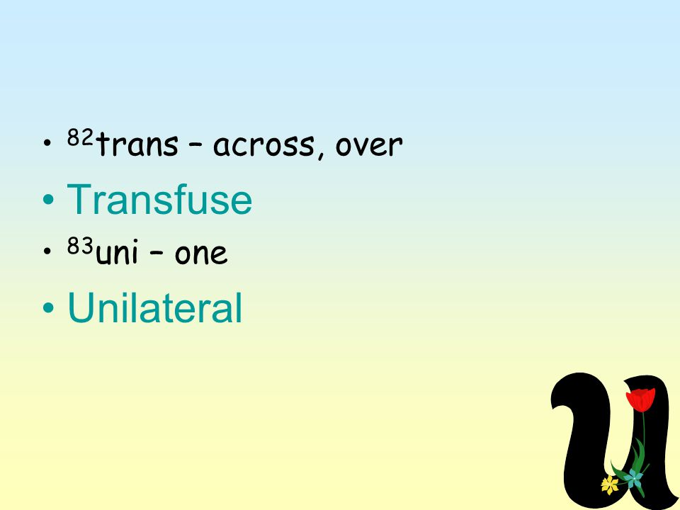 82 trans – across, over Transfuse 83 uni – one Unilateral