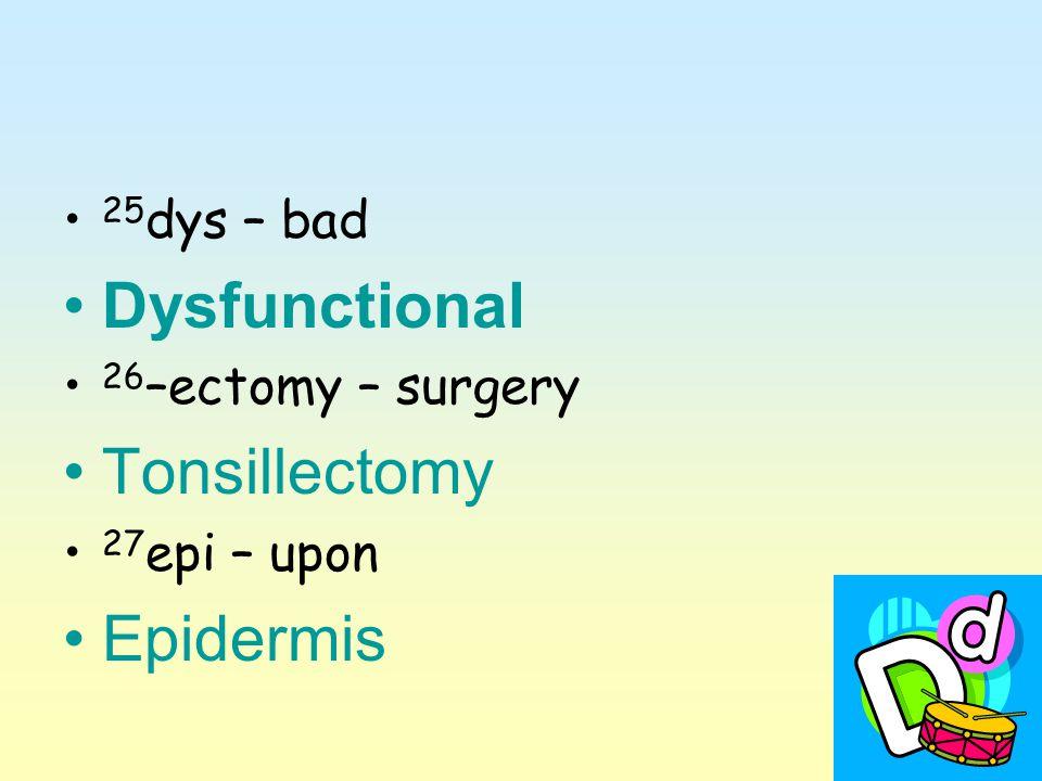 25 dys – bad Dysfunctional 26 –ectomy – surgery Tonsillectomy 27 epi – upon Epidermis