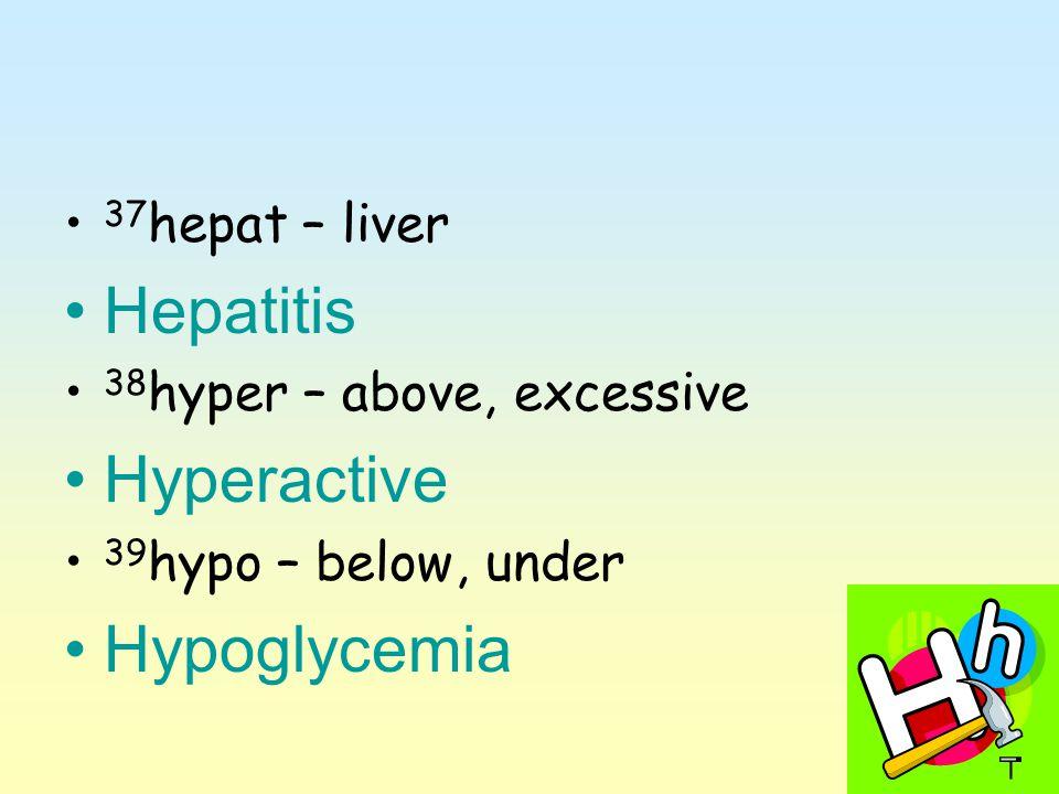 37 hepat – liver Hepatitis 38 hyper – above, excessive Hyperactive 39 hypo – below, under Hypoglycemia