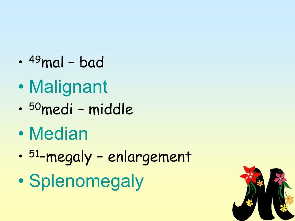 49 mal – bad Malignant 50 medi – middle Median 51 –megaly – enlargement Splenomegaly