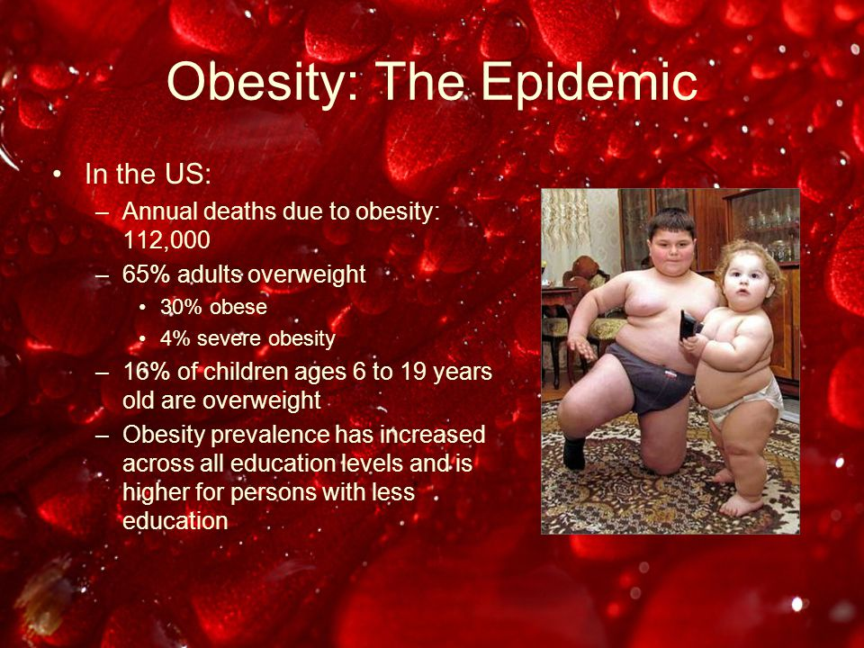 Obesity: The Epidemic In the US: –Annual deaths due to obesity: 112,000 –65% adults overweight 30% obese 4% severe obesity –16% of children ages 6 to 19 years old are overweight –Obesity prevalence has increased across all education levels and is higher for persons with less education