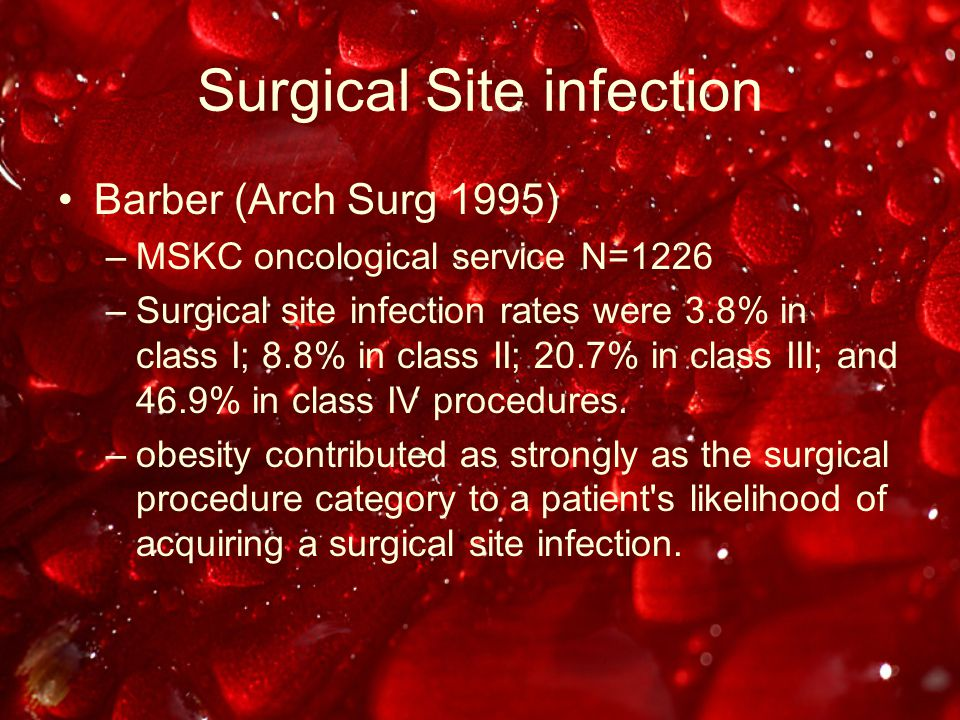Surgical Site infection Barber (Arch Surg 1995) –MSKC oncological service N=1226 –Surgical site infection rates were 3.8% in class I; 8.8% in class II; 20.7% in class III; and 46.9% in class IV procedures.