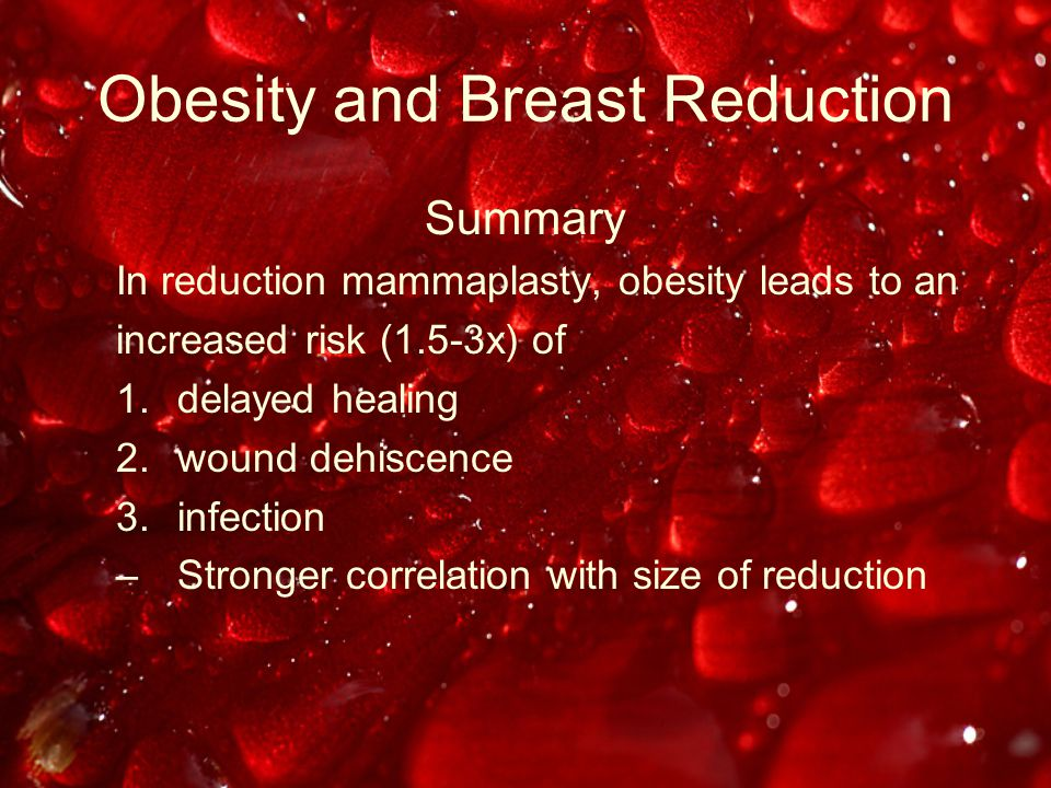 Obesity and Breast Reduction Summary In reduction mammaplasty, obesity leads to an increased risk (1.5-3x) of 1.delayed healing 2.wound dehiscence 3.infection –Stronger correlation with size of reduction