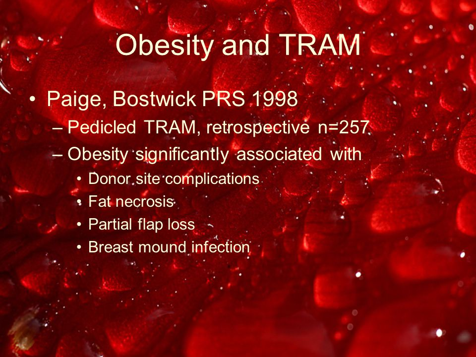 Obesity and TRAM Paige, Bostwick PRS 1998 –Pedicled TRAM, retrospective n=257 –Obesity significantly associated with Donor site complications Fat necrosis Partial flap loss Breast mound infection