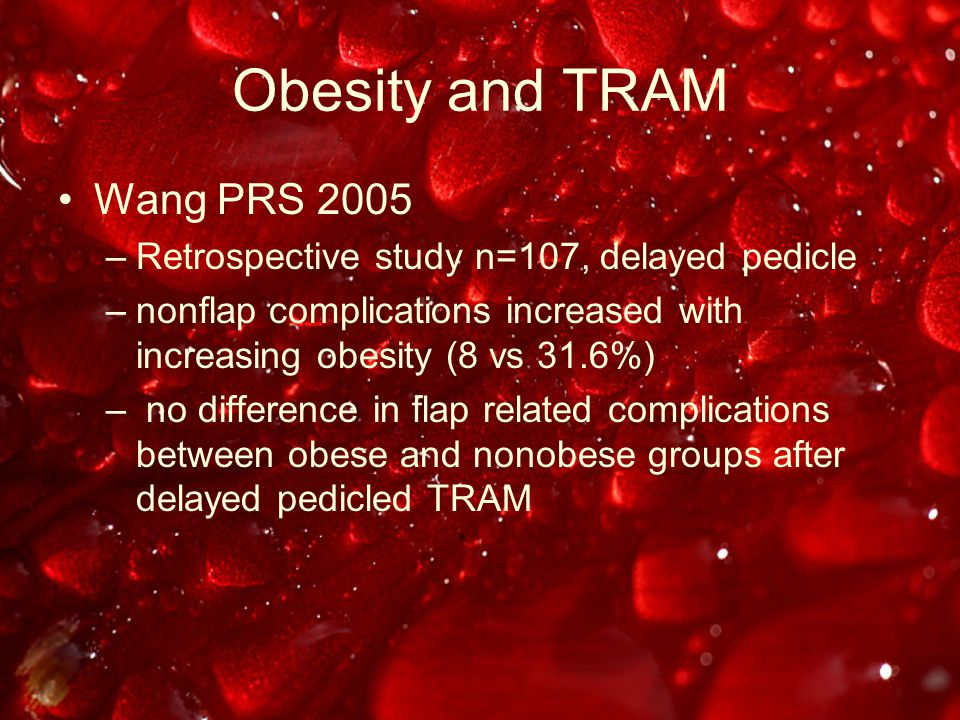 Obesity and TRAM Wang PRS 2005 –Retrospective study n=107, delayed pedicle –nonflap complications increased with increasing obesity (8 vs 31.6%) – no difference in flap related complications between obese and nonobese groups after delayed pedicled TRAM