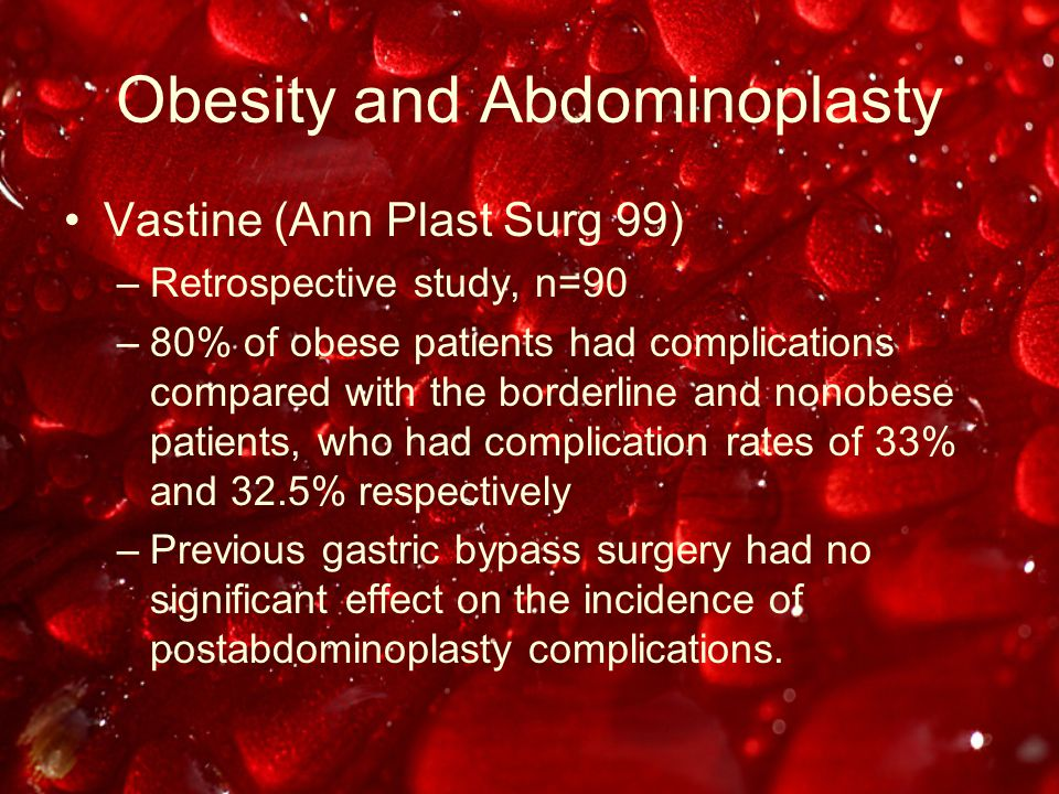 Obesity and Abdominoplasty Vastine (Ann Plast Surg 99) –Retrospective study, n=90 –80% of obese patients had complications compared with the borderline and nonobese patients, who had complication rates of 33% and 32.5% respectively –Previous gastric bypass surgery had no significant effect on the incidence of postabdominoplasty complications.