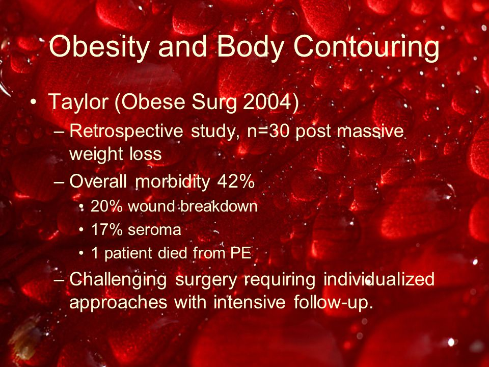 Obesity and Body Contouring Taylor (Obese Surg 2004) –Retrospective study, n=30 post massive weight loss –Overall morbidity 42% 20% wound breakdown 17% seroma 1 patient died from PE –Challenging surgery requiring individualized approaches with intensive follow-up.