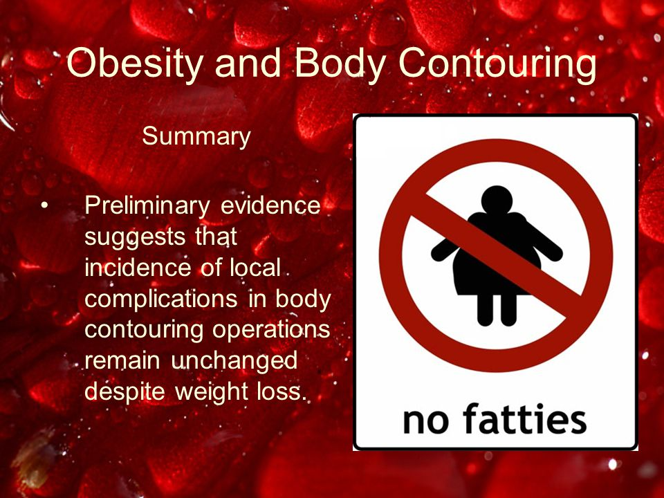 Obesity and Body Contouring Summary Preliminary evidence suggests that incidence of local complications in body contouring operations remain unchanged despite weight loss.