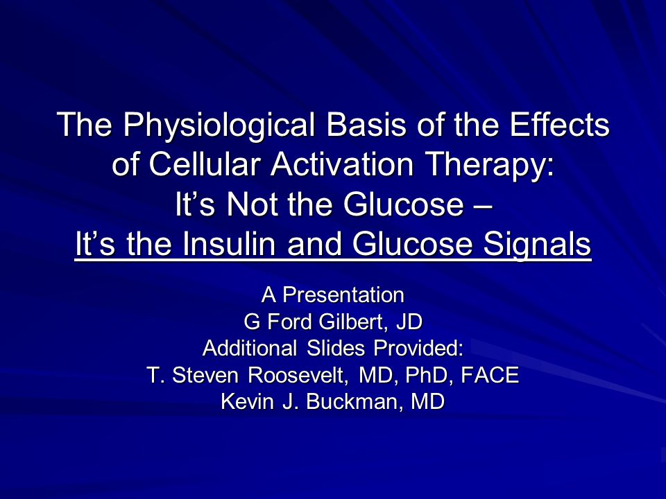 The Physiological Basis of the Effects of Cellular Activation Therapy: It's Not the Glucose – It's the Insulin and Glucose Signals A Presentation G Ford Gilbert, JD Additional Slides Provided: T.