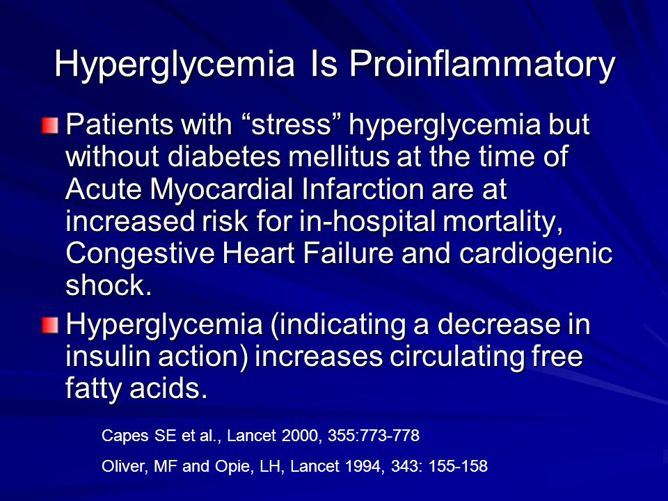 Hyperglycemia Is Proinflammatory Patients with stress hyperglycemia but without diabetes mellitus at the time of Acute Myocardial Infarction are at increased risk for in-hospital mortality, Congestive Heart Failure and cardiogenic shock.