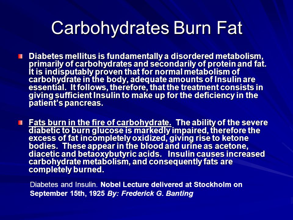 Carbohydrates Burn Fat Diabetes mellitus is fundamentally a disordered metabolism, primarily of carbohydrates and secondarily of protein and fat.
