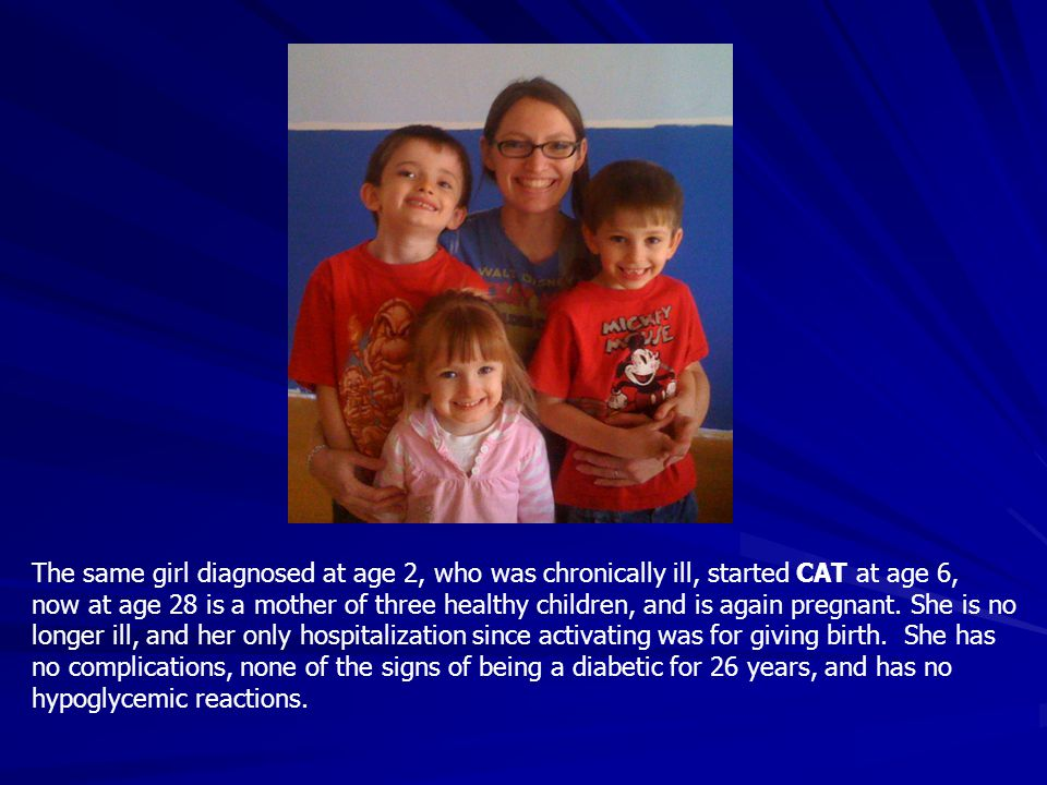 The same girl diagnosed at age 2, who was chronically ill, started CAT at age 6, now at age 28 is a mother of three healthy children, and is again pregnant.