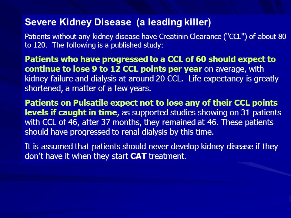 Severe Kidney Disease (a leading killer) Patients without any kidney disease have Creatinin Clearance ( CCL ) of about 80 to 120.