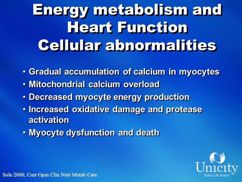 Energy metabolism and Heart Function Cellular abnormalities Gradual accumulation of calcium in myocytes Mitochondrial calcium overload Decreased myocyte energy production Increased oxidative damage and protease activation Myocyte dysfunction and death Gradual accumulation of calcium in myocytes Mitochondrial calcium overload Decreased myocyte energy production Increased oxidative damage and protease activation Myocyte dysfunction and death Sole 2000, Curr Opin Clin Nutr Metab Care