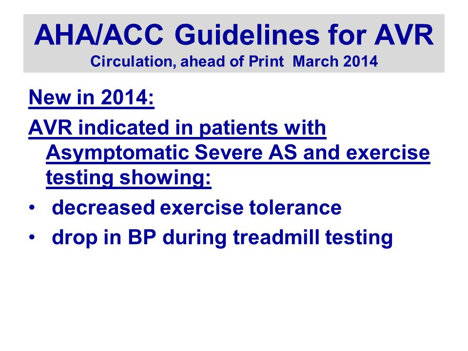 AHA/ACC Guidelines for AVR Circulation, ahead of Print March 2014 New in 2014: AVR indicated in patients with Asymptomatic Severe AS and exercise testing showing: decreased exercise tolerance drop in BP during treadmill testing