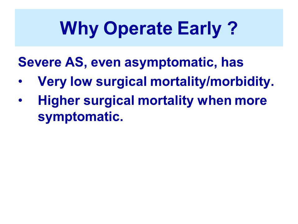 Why Operate Early . Severe AS, even asymptomatic, has Very low surgical mortality/morbidity.