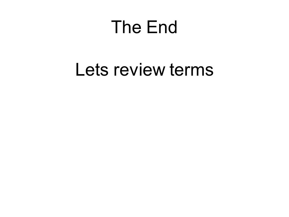 The End Lets review terms