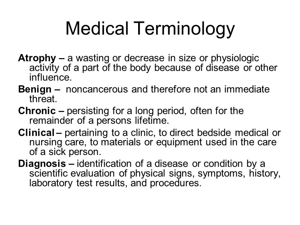 Medical Terminology Atrophy – a wasting or decrease in size or physiologic activity of a part of the body because of disease or other influence.