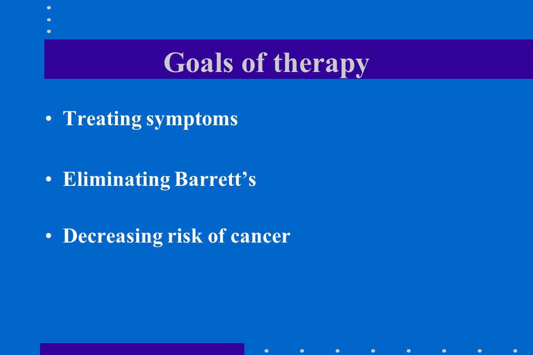 Goals of therapy Treating symptoms Eliminating Barrett's Decreasing risk of cancer