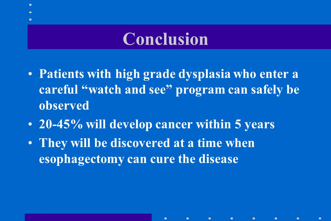"Conclusion Patients with high grade dysplasia who enter a careful ""watch and see"" program can safely be observed 20-45% will develop cancer within 5 y"