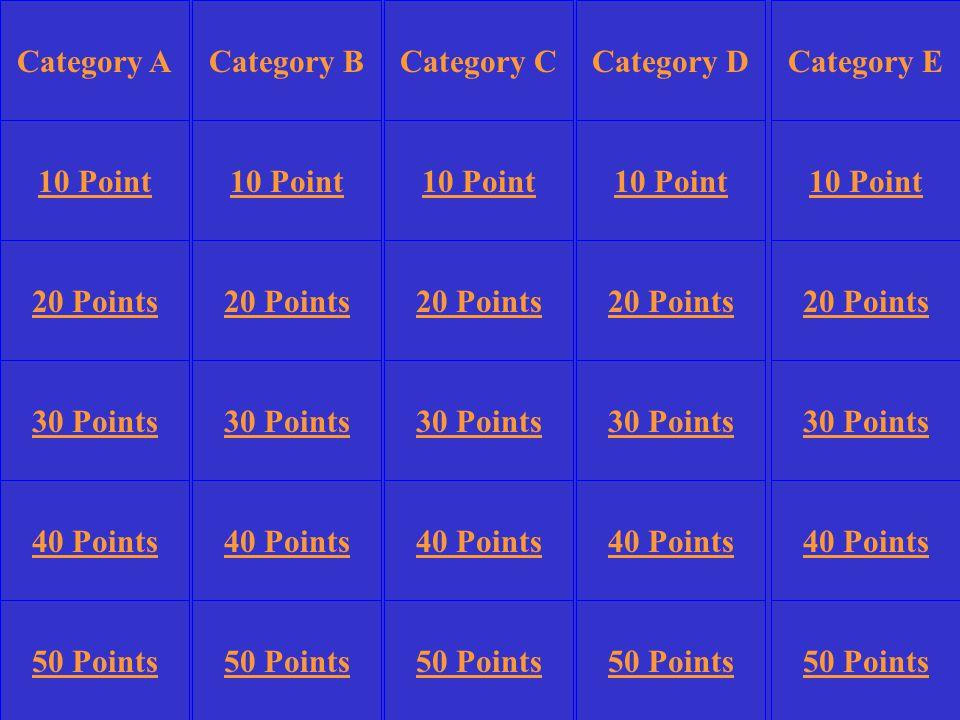 Category BCategory DCategory E 10 Point 20 Points 30 Points 40 Points 50 Points 10 Point 20 Points 30 Points 40 Points 50 Points 30 Points 40 Points 50 Points Category CCategory A