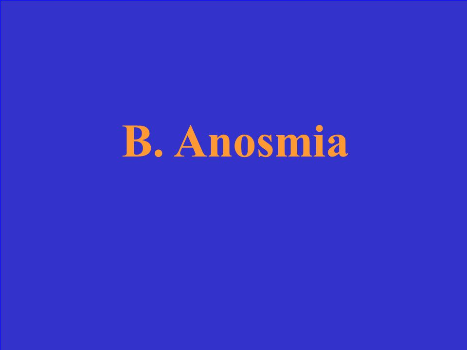 The term for absence of smell is: a. Anoxia a. Anosmia b. Epistaxis