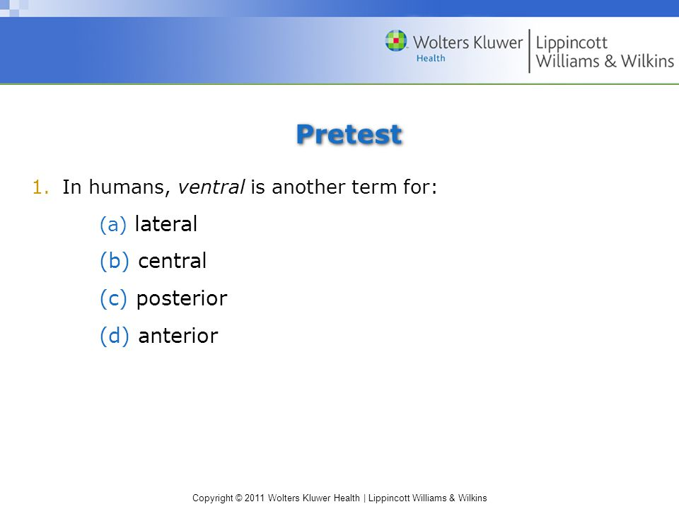 Copyright © 2011 Wolters Kluwer Health | Lippincott Williams & Wilkins Pretest 1.In humans, ventral is another term for: (a) lateral (b) central (c) posterior (d) anterior