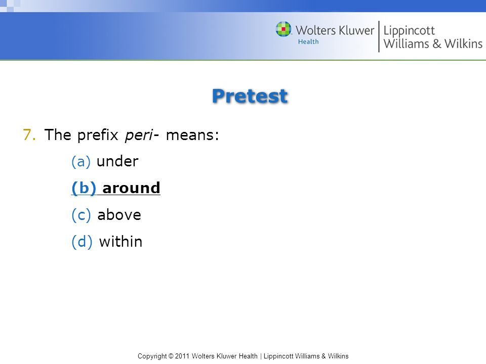 Copyright © 2011 Wolters Kluwer Health | Lippincott Williams & Wilkins Pretest 7.The prefix peri- means: (a) under (b) around (c) above (d) within