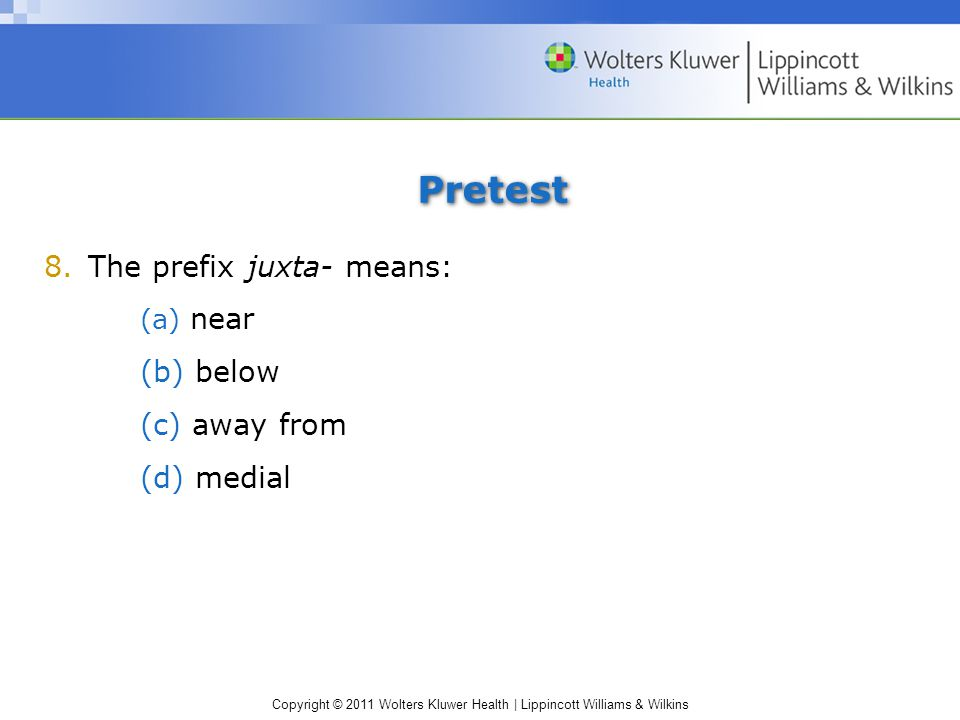Copyright © 2011 Wolters Kluwer Health | Lippincott Williams & Wilkins Pretest 8.The prefix juxta- means: (a) near (b) below (c) away from (d) medial