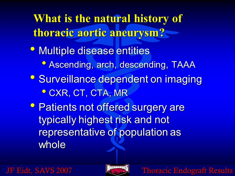 JF Eidt, SAVS 2007 Thoracic Endograft Results What is the natural history of thoracic aortic aneurysm? Multiple disease entities Multiple disease enti
