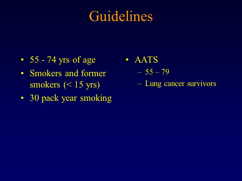 Guidelines 55 - 74 yrs of age Smokers and former smokers (< 15 yrs) 30 pack year smoking AATS –55 – 79 –Lung cancer survivors