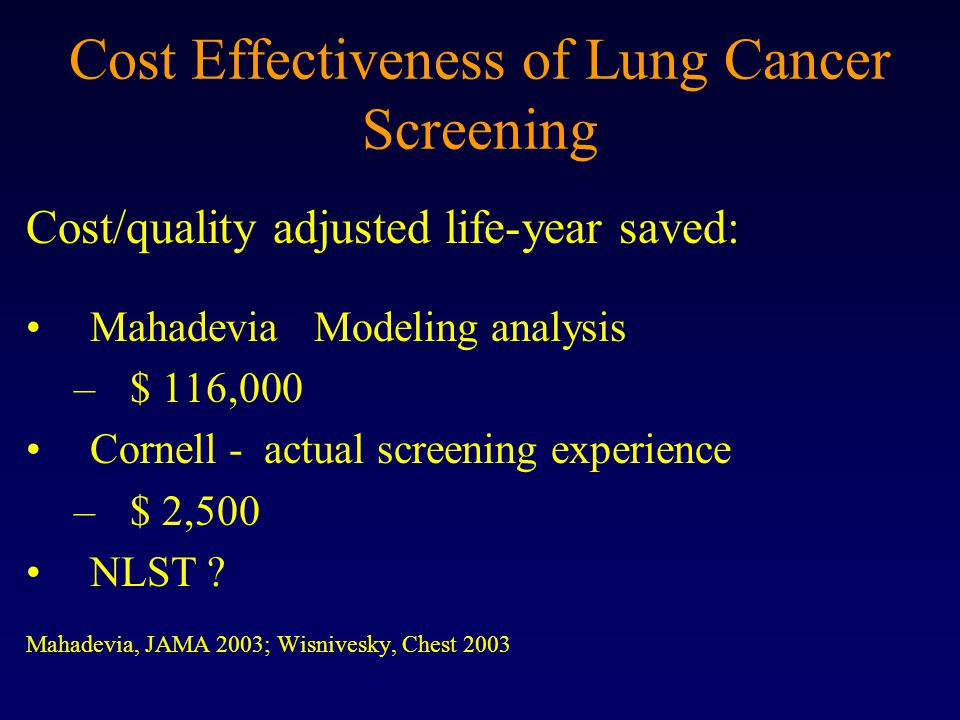 Cost Effectiveness of Lung Cancer Screening Cost/quality adjusted life-year saved: MahadeviaModeling analysis –$ 116,000 Cornell - actual screening experience –$ 2,500 NLST .