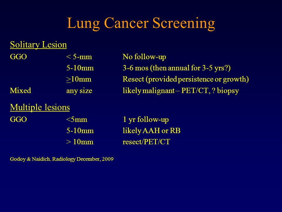 Lung Cancer Screening Solitary Lesion GGO < 5-mmNo follow-up 5-10mm3-6 mos (then annual for 3-5 yrs ) >10mmResect (provided persistence or growth) Mixedany sizelikely malignant – PET/CT, .