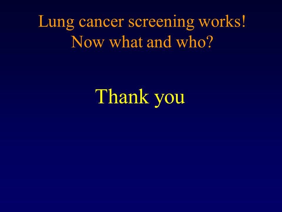 Lung cancer screening works! Now what and who? Thank you