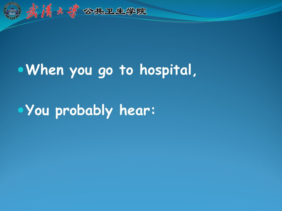 When you go to hospital, You probably hear: