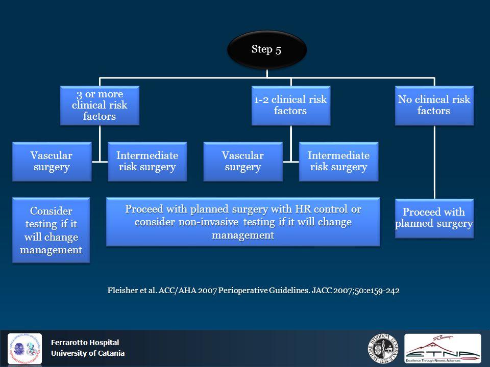 Ospedale Ferrarotto Università di Catania Step 5 3 or more clinical risk factors Vascular surgery Intermediate risk surgery 1-2 clinical risk factors