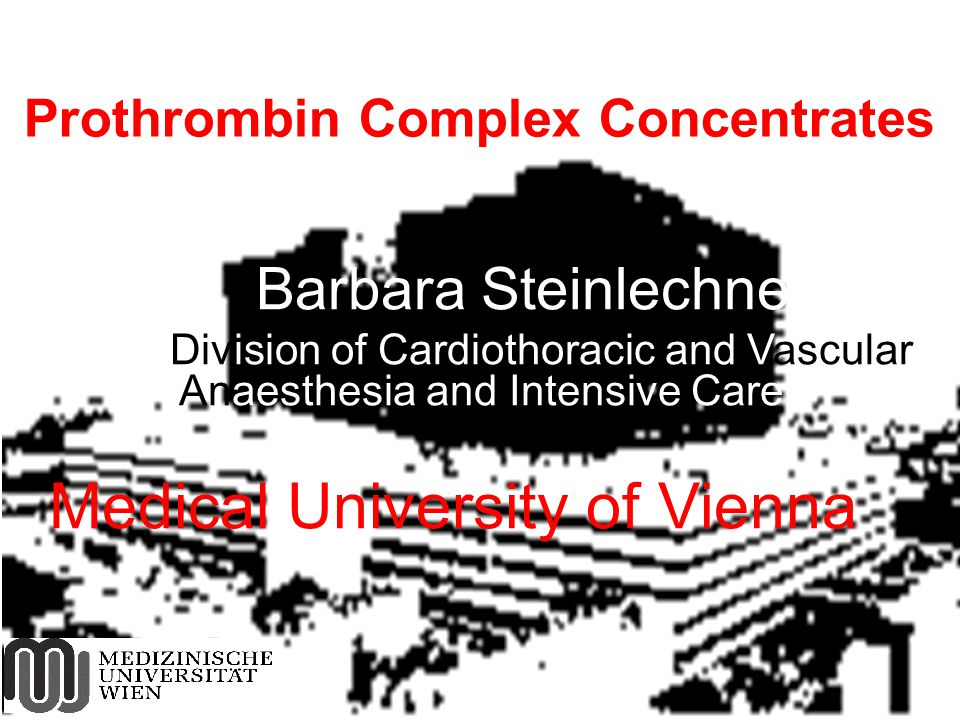 Barbara Steinlechner Division of Cardiothoracic and Vascular Anaesthesia and Intensive Care Medical University of Vienna Prothrombin Complex Concentra