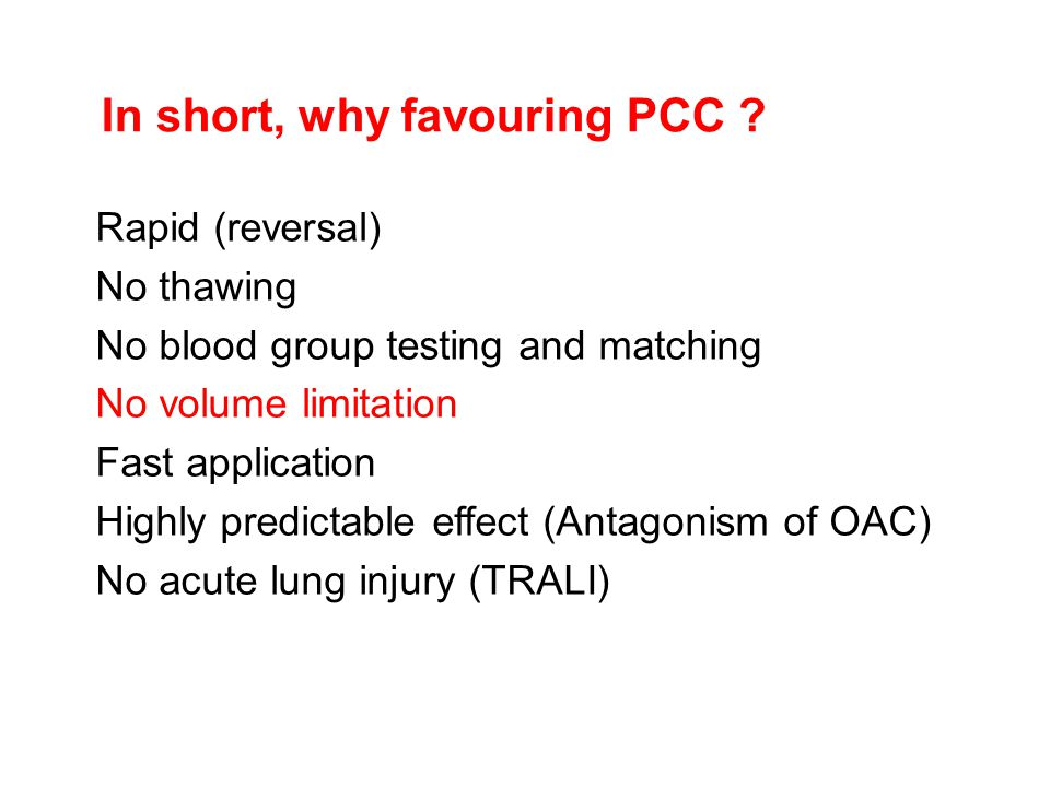 In short, why favouring PCC ? Rapid (reversal) No thawing No blood group testing and matching No volume limitation Fast application Highly predictable